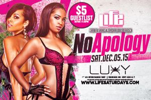 This Saturday December 05/2015 Life Saturdays inside Luxy Nightclub present NO APOLOGY $5 b4 11:30 PM on Guestlist